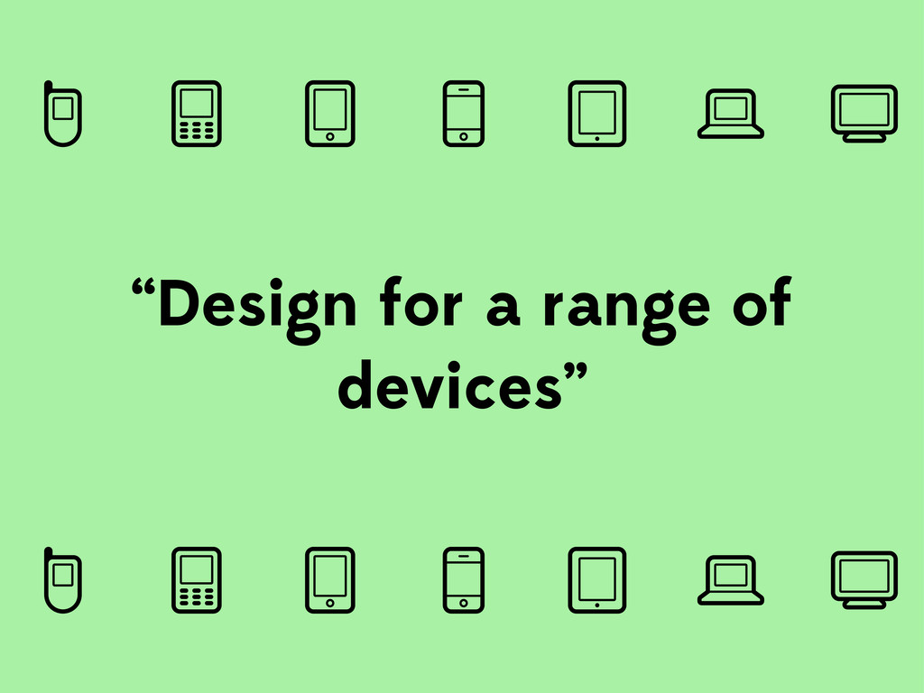 """Design for a range of devices"""