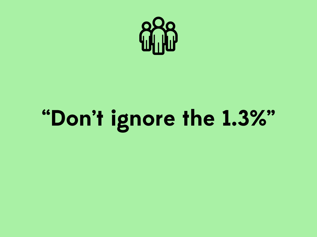 """Don't ignore the 1.3%"""