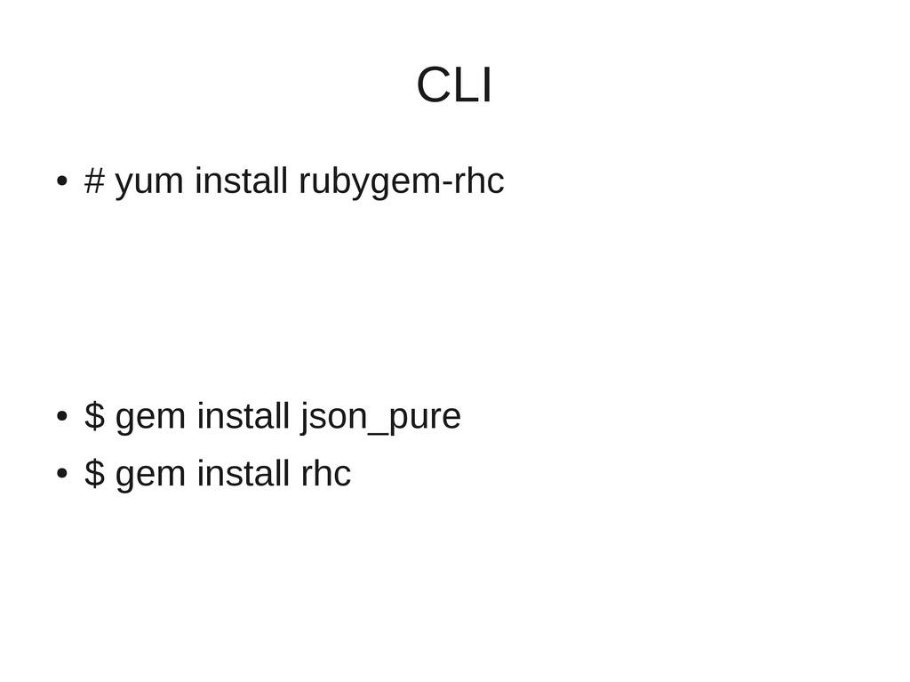 CLI ● # yum install rubygem-rhc ● $ gem install...