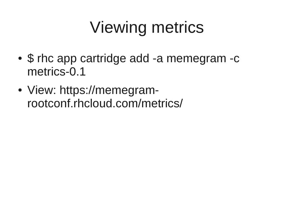 Viewing metrics ● $ rhc app cartridge add -a me...