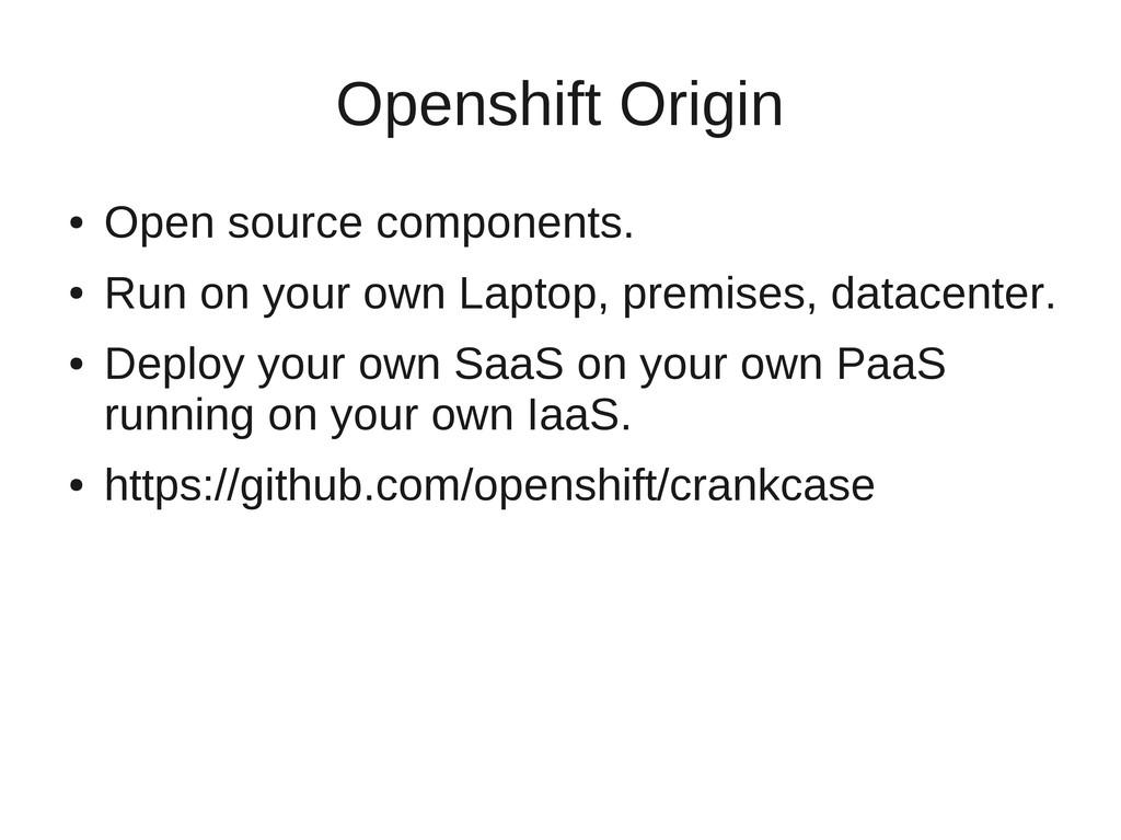Openshift Origin ● Open source components. ● Ru...