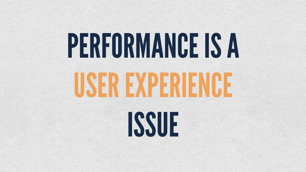PERFORMANCE IS A USER EXPERIENCE ISSUE