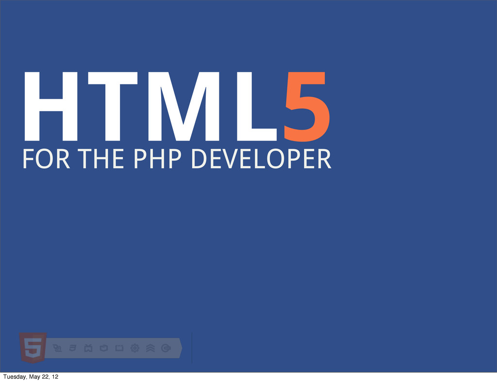 HTML5 FOR THE PHP DEVELOPER Tuesday, May 22, 12