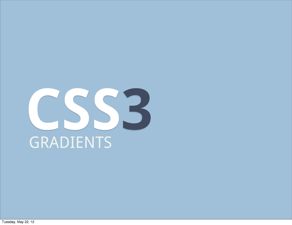 CSS3 GRADIENTS Tuesday, May 22, 12