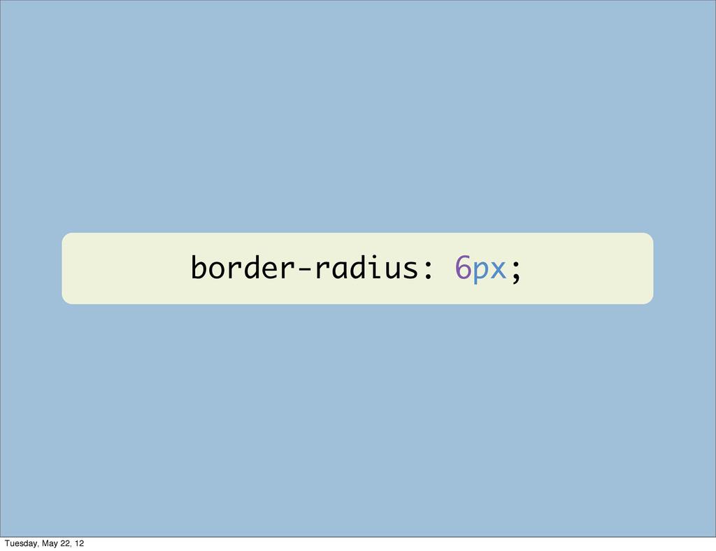 border-radius: 6px; Tuesday, May 22, 12