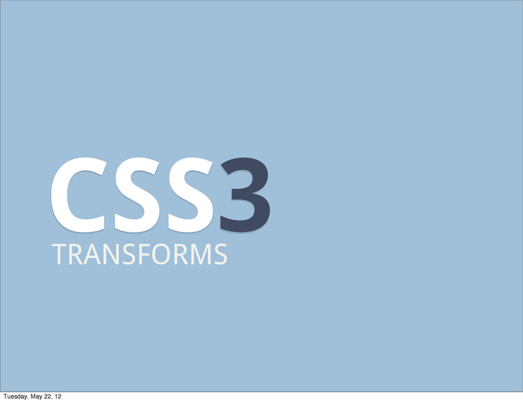 CSS3 TRANSFORMS Tuesday, May 22, 12