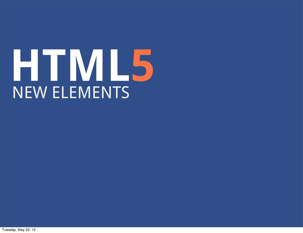 HTML5 NEW ELEMENTS Tuesday, May 22, 12