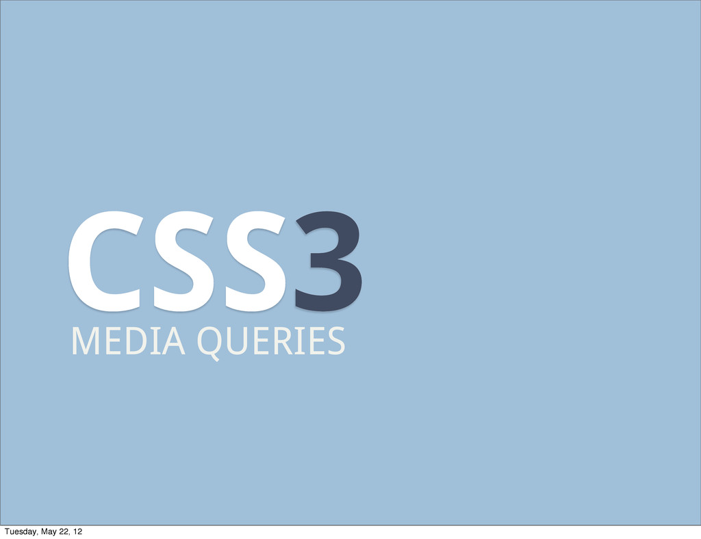 CSS3 MEDIA QUERIES Tuesday, May 22, 12