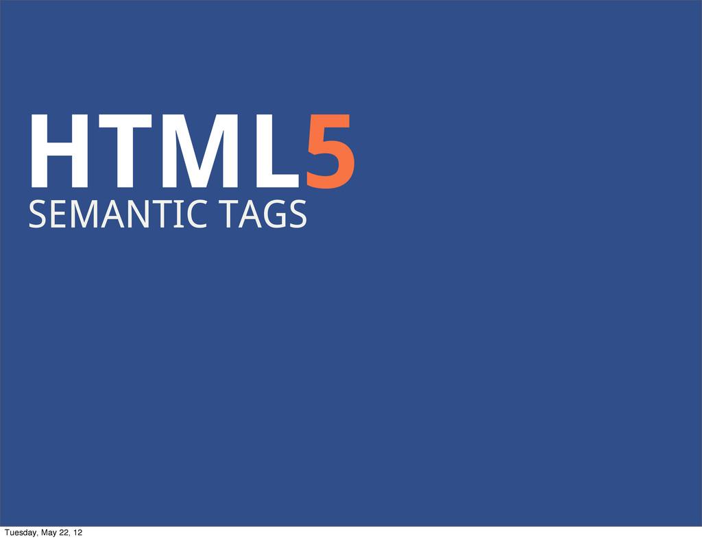 HTML5 SEMANTIC TAGS Tuesday, May 22, 12