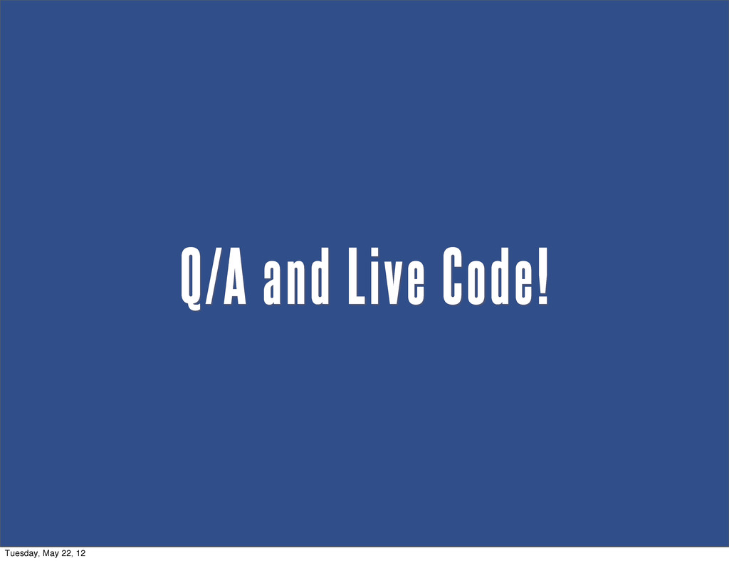 Q/A and Live Code! Tuesday, May 22, 12