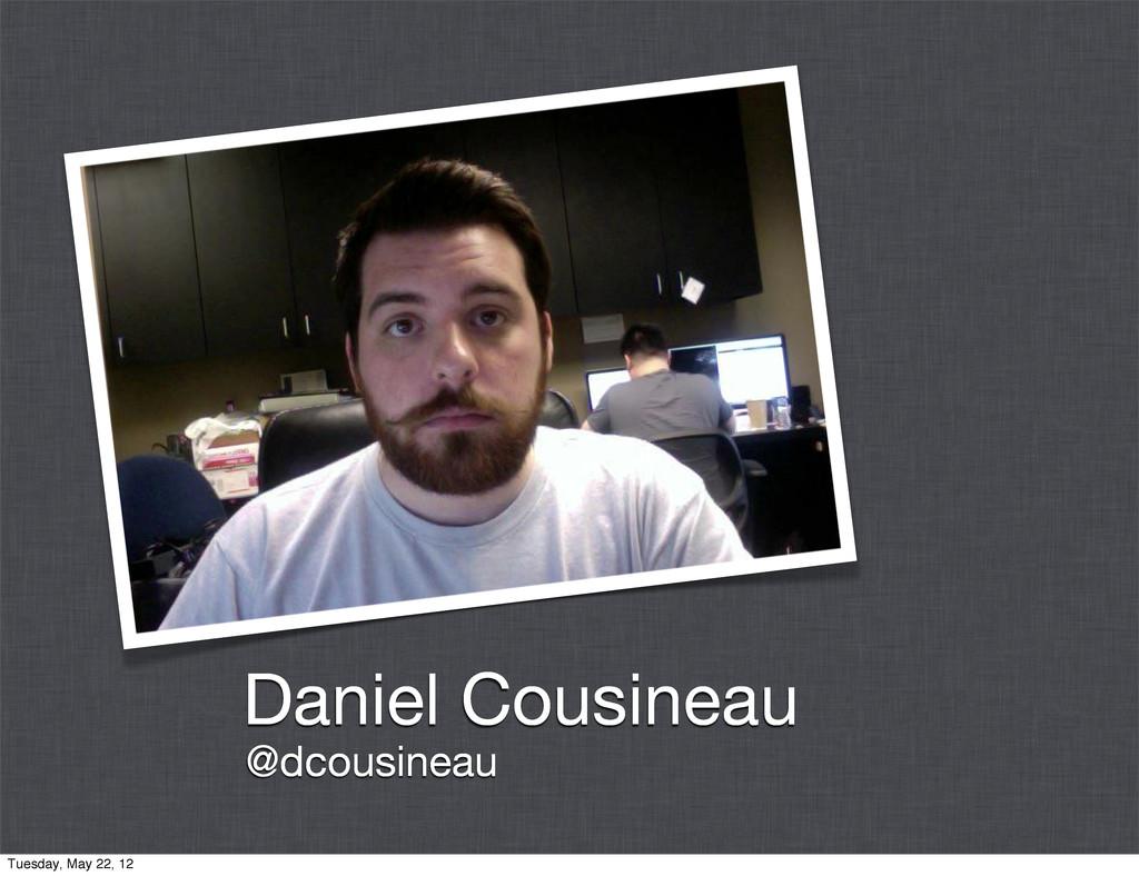 Daniel Cousineau @dcousineau Tuesday, May 22, 12