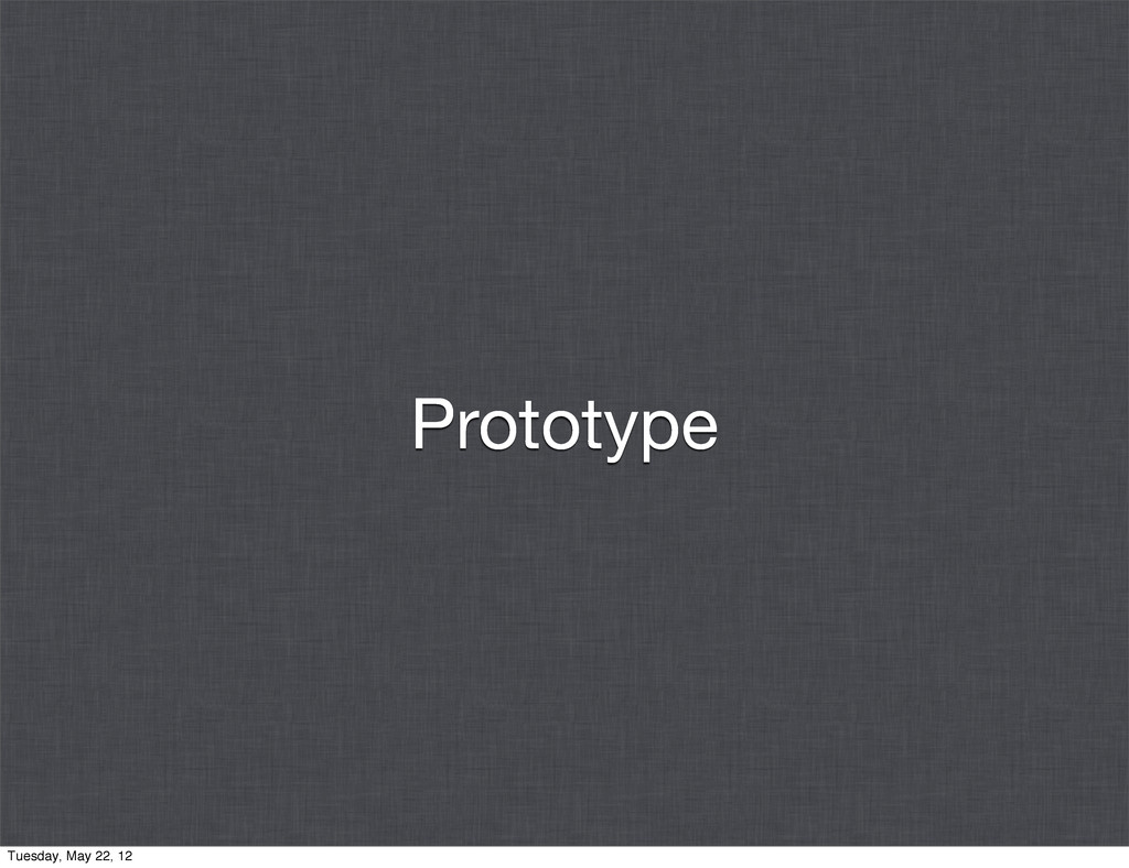 Prototype Tuesday, May 22, 12