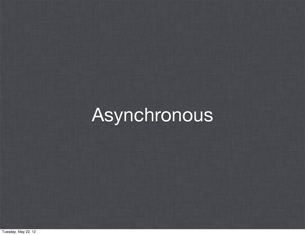 Asynchronous Tuesday, May 22, 12