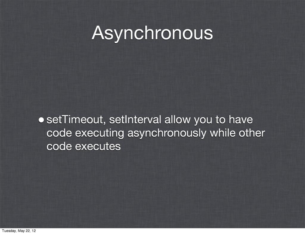 Asynchronous •setTimeout, setInterval allow you...