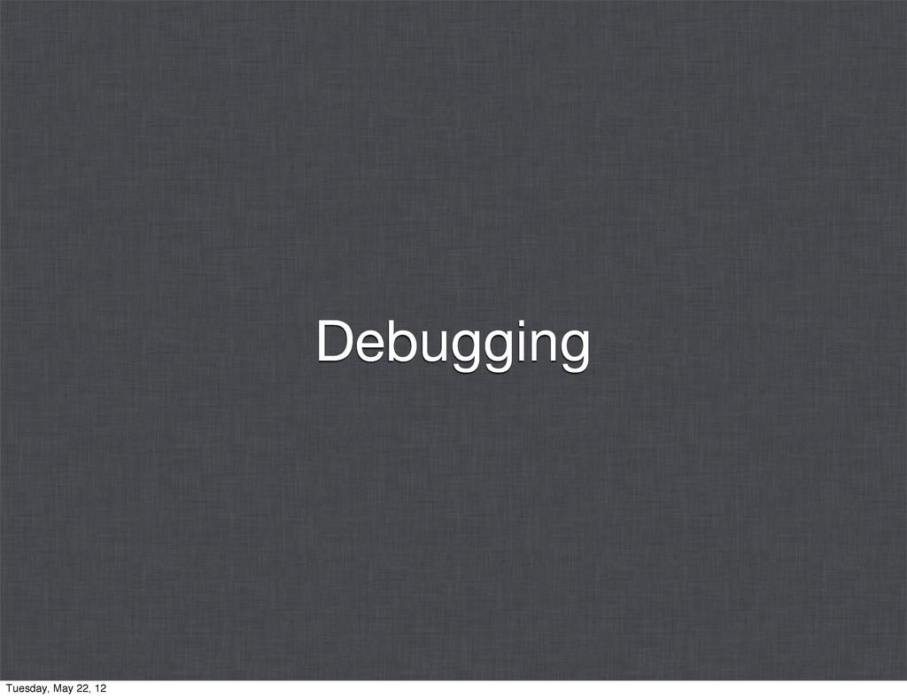 Debugging Tuesday, May 22, 12