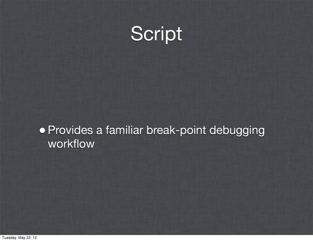 Script •Provides a familiar break-point debuggi...