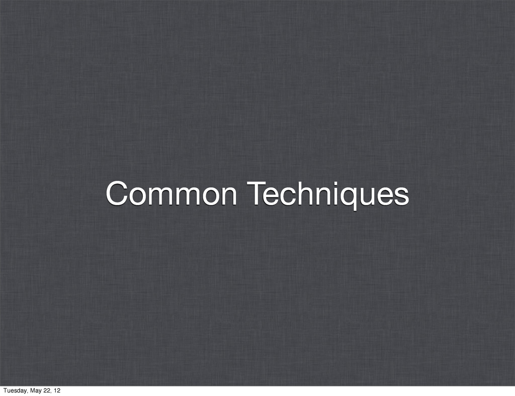 Common Techniques Tuesday, May 22, 12