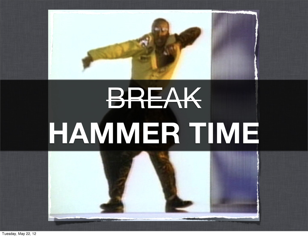 BREAK HAMMER TIME Tuesday, May 22, 12