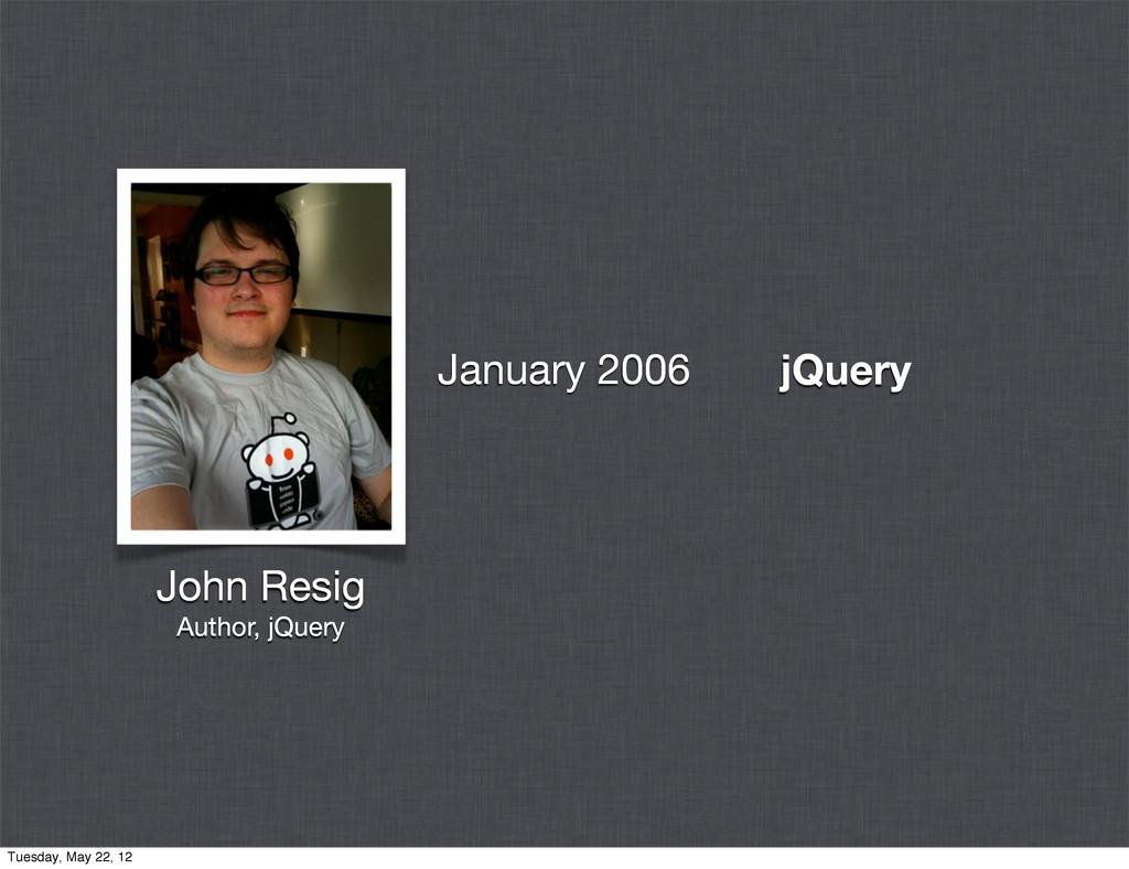 jQuery John Resig Author, jQuery January 2006 T...