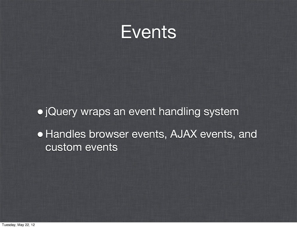 Events •jQuery wraps an event handling system •...