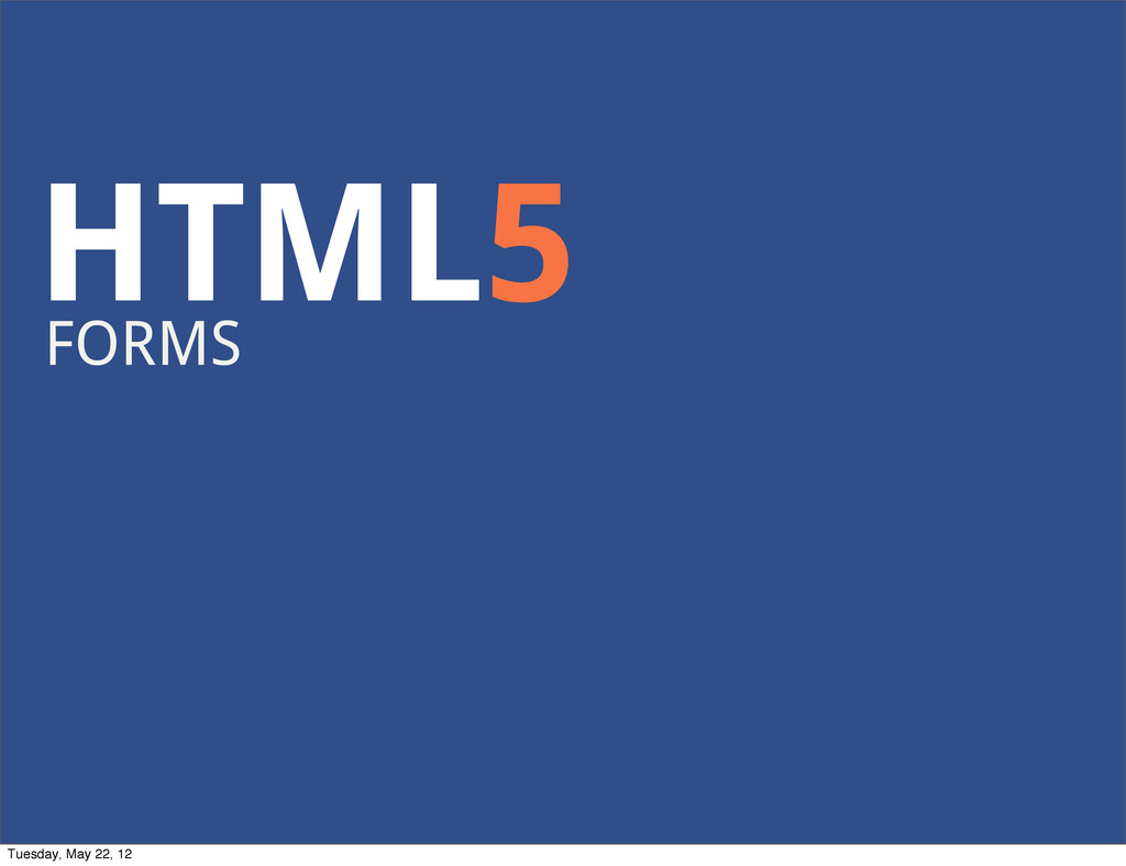 HTML5 FORMS Tuesday, May 22, 12
