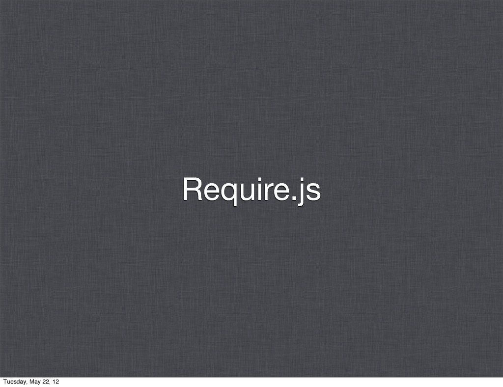 Require.js Tuesday, May 22, 12