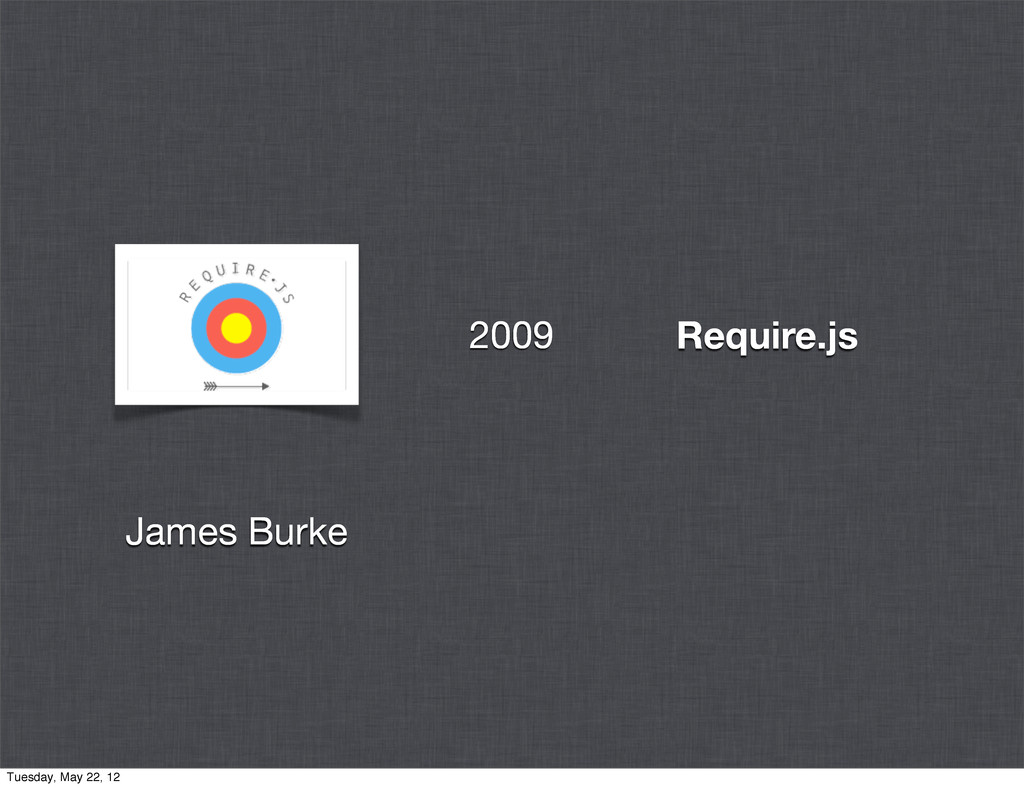 Require.js James Burke 2009 Tuesday, May 22, 12