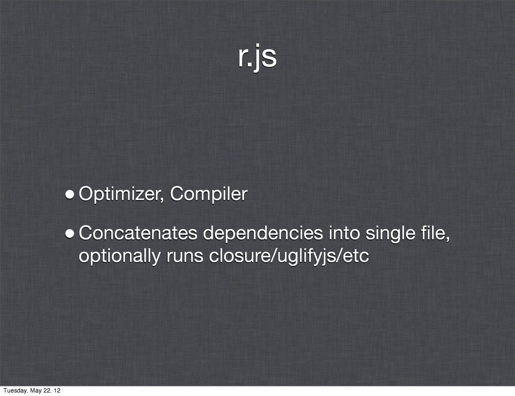 r.js •Optimizer, Compiler •Concatenates depende...
