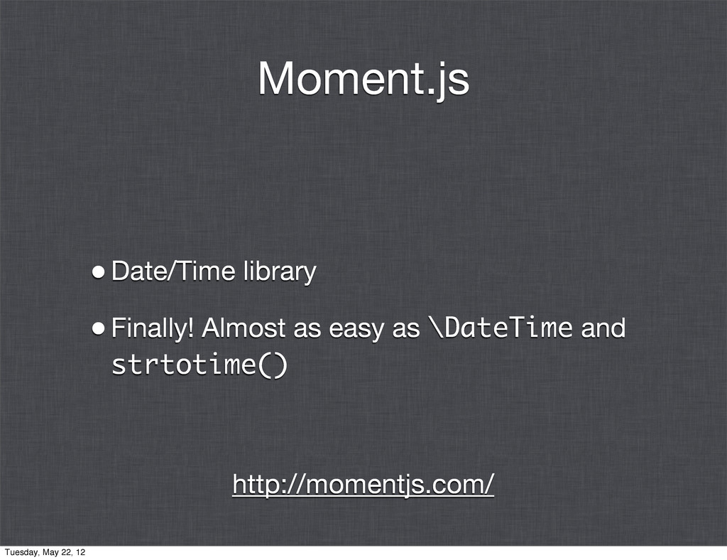 Moment.js •Date/Time library •Finally! Almost a...