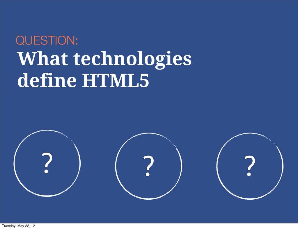 ? ? ? QUESTION: What technologies define HTML5 ...
