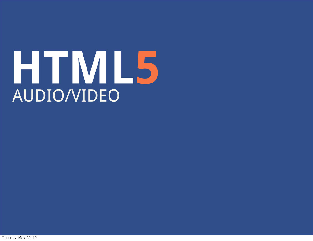 HTML5 AUDIO/VIDEO Tuesday, May 22, 12
