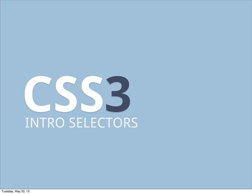CSS3 INTRO SELECTORS Tuesday, May 22, 12