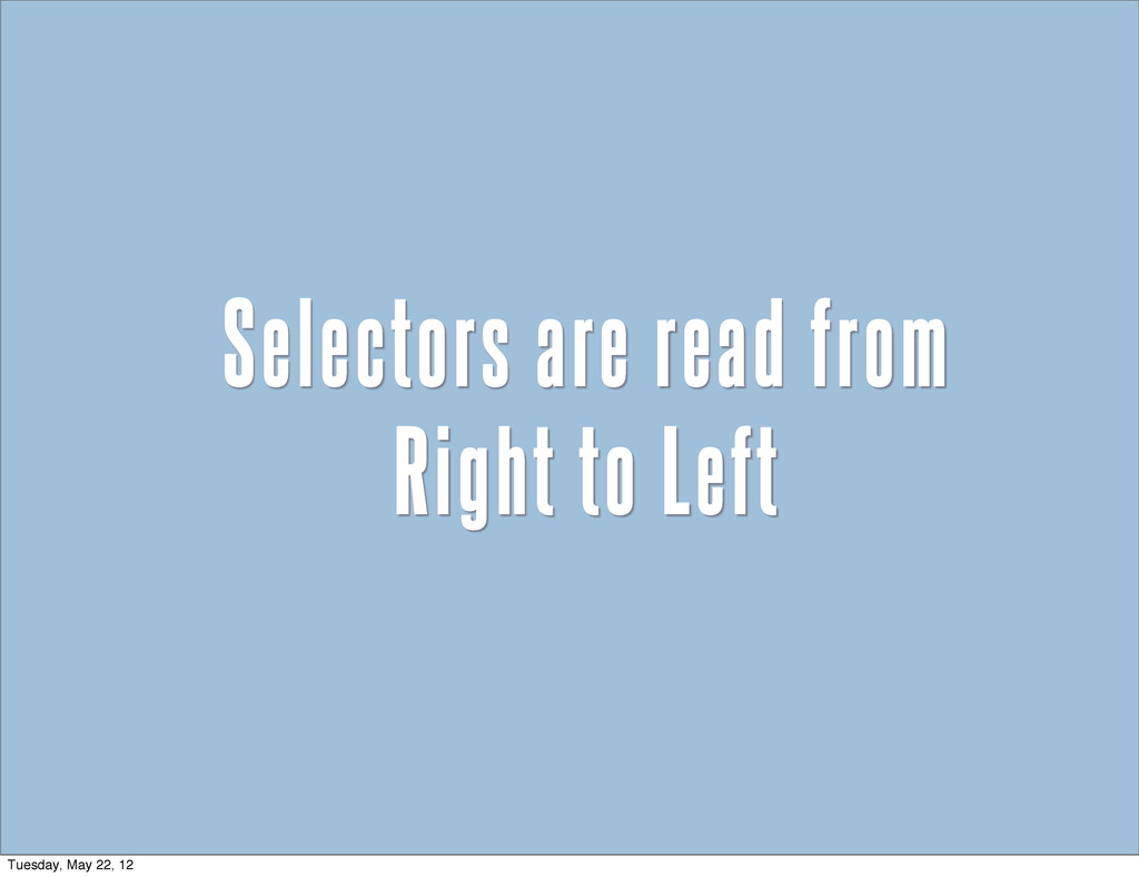 Selectors are read from Right to Left Tuesday, ...