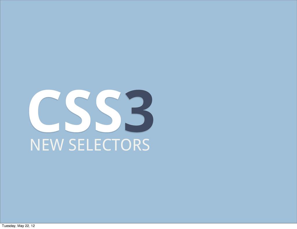 CSS3 NEW SELECTORS Tuesday, May 22, 12