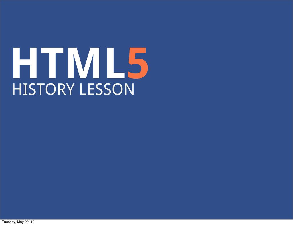 HTML5 HISTORY LESSON Tuesday, May 22, 12