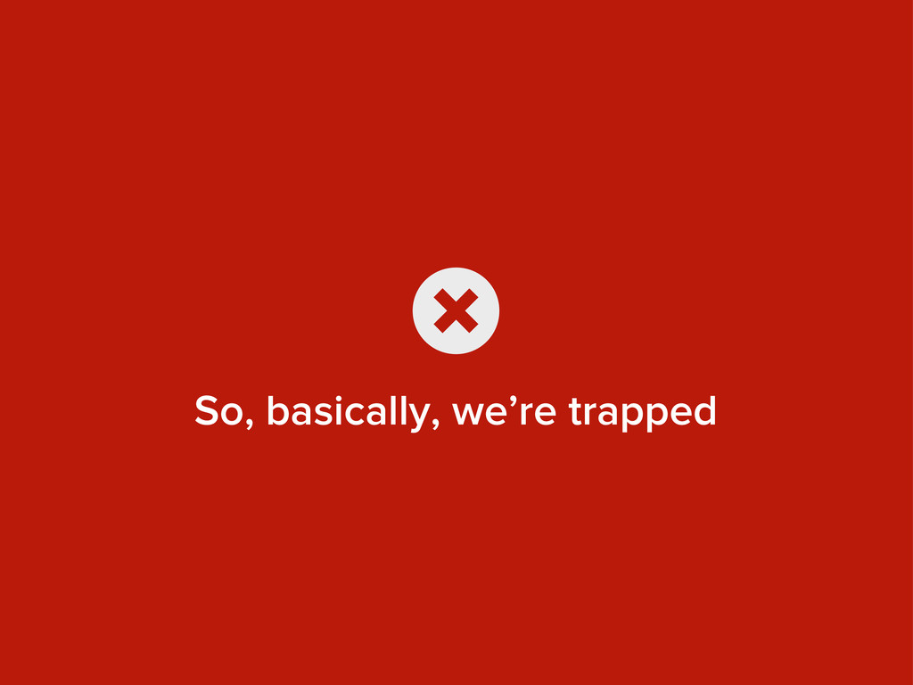 So, basically, we're trapped x