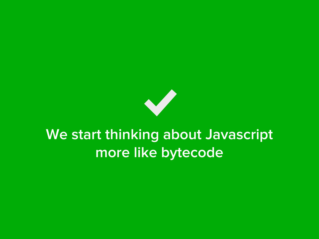 We start thinking about Javascript more like by...