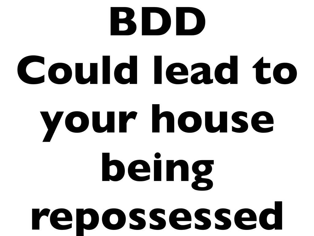 BDD Could lead to your house being repossessed