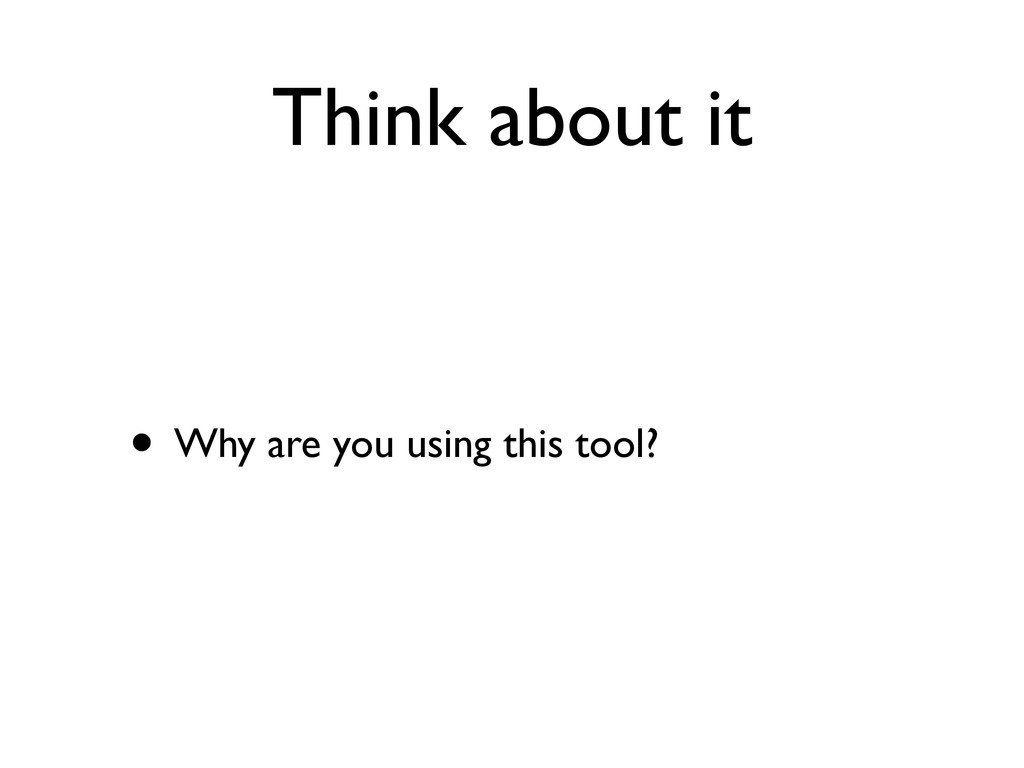 Think about it • Why are you using this tool?
