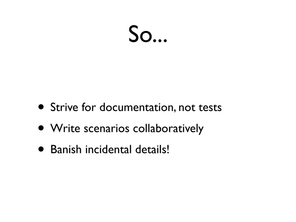 So... • Strive for documentation, not tests • W...