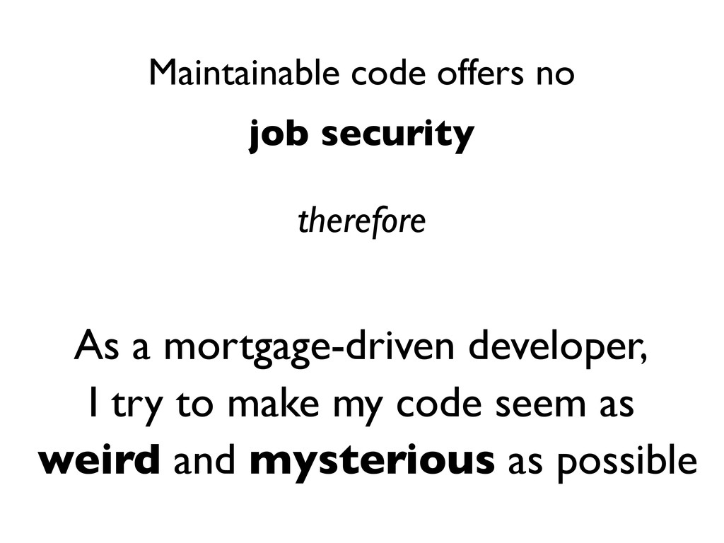 Maintainable code offers no job security theref...