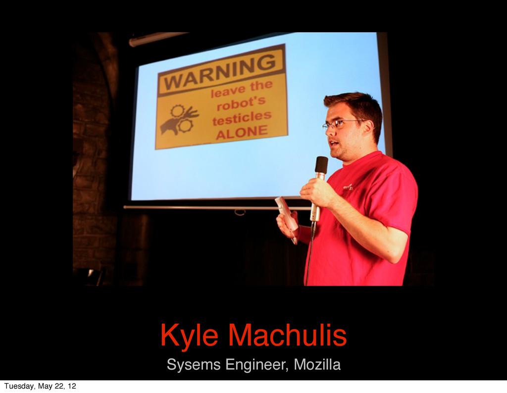 Kyle Machulis Sysems Engineer, Mozilla Tuesday,...