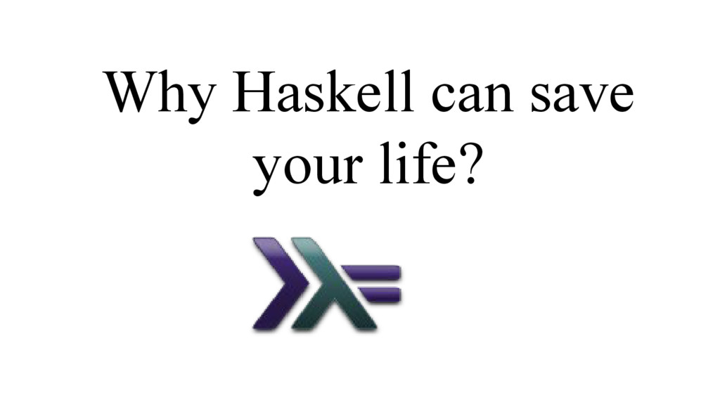 Why Haskell can save your life?