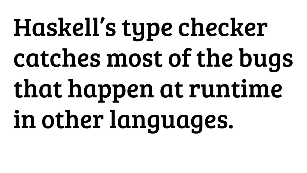 Haskell's type checker catches most of the bugs...