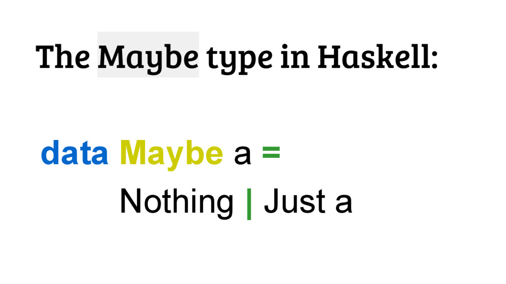 The Maybe type in Haskell: data Maybe a = Nothi...