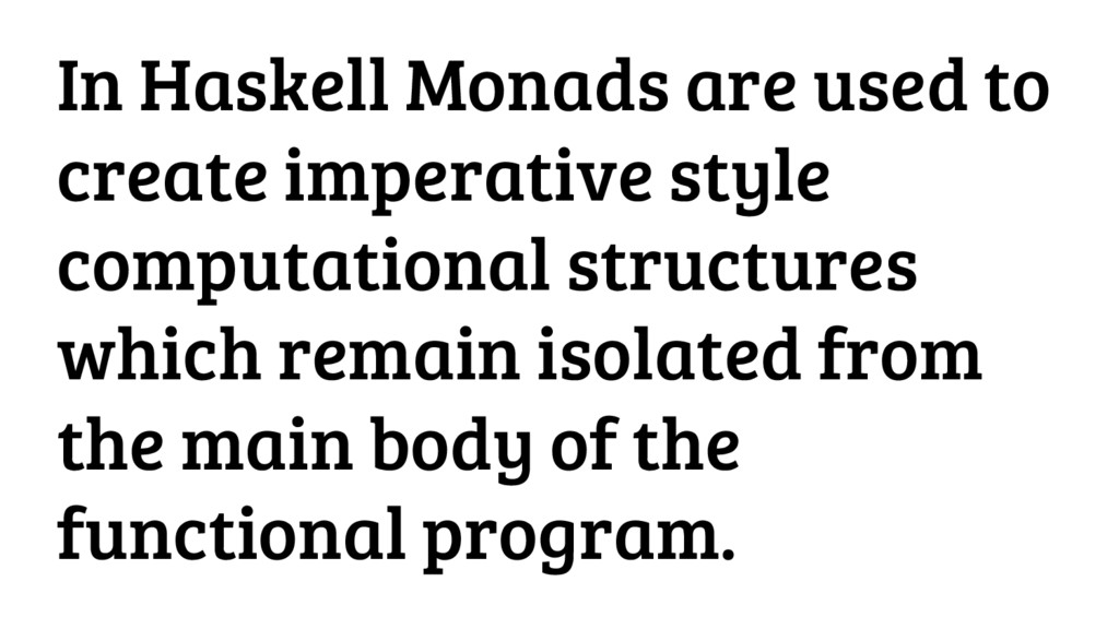 In Haskell Monads are used to create imperative...