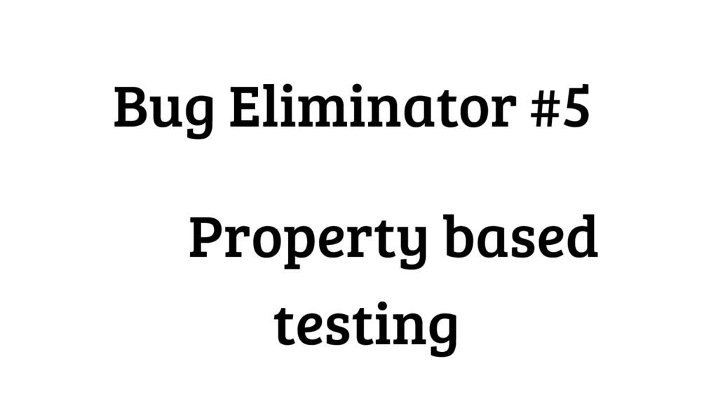 Bug Eliminator #5 Property based testing