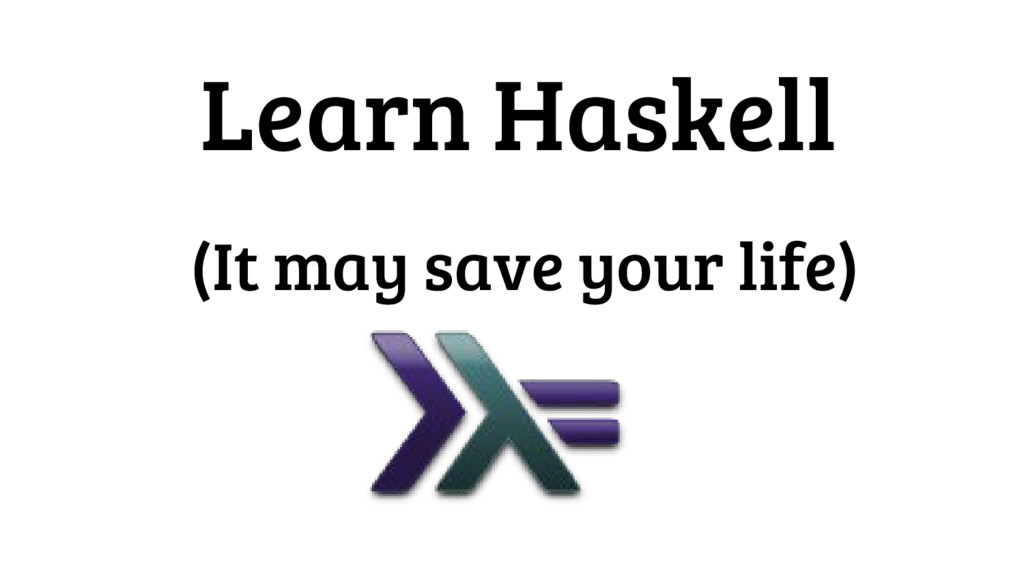 Learn Haskell (It may save your life)