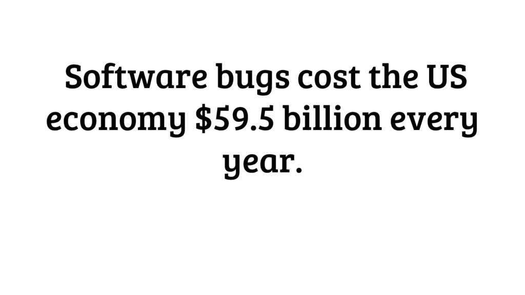 Software bugs cost the US economy $59.5 billion...