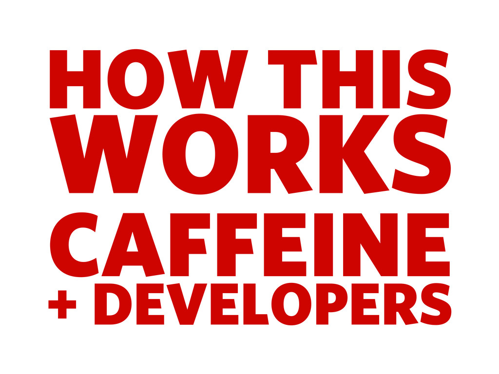 HOW THIS WORKS CAFFEINE + DEVELOPERS